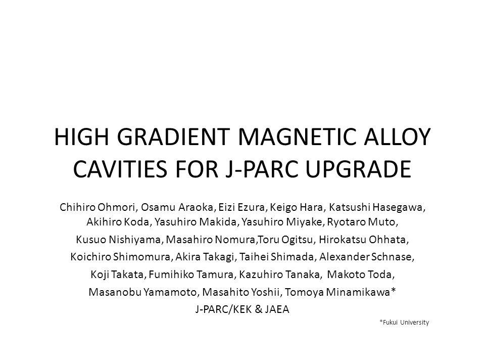 HIGH GRADIENT MAGNETIC ALLOY CAVITIES FOR J-PARC UPGRADE Chihiro Ohmori, Osamu Araoka, Eizi Ezura, Keigo Hara, Katsushi Hasegawa, Akihiro Koda, Yasuhiro Makida, Yasuhiro Miyake, Ryotaro Muto, Kusuo Nishiyama, Masahiro Nomura,Toru Ogitsu, Hirokatsu Ohhata, Koichiro Shimomura, Akira Takagi, Taihei Shimada, Alexander Schnase, Koji Takata, Fumihiko Tamura, Kazuhiro Tanaka, Makoto Toda, Masanobu Yamamoto, Masahito Yoshii, Tomoya Minamikawa* J-PARC/KEK & JAEA *Fukui University