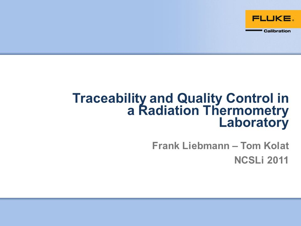 Traceability and Quality Control in a Radiation Thermometry Laboratory Frank Liebmann – Tom Kolat NCSLi 2011