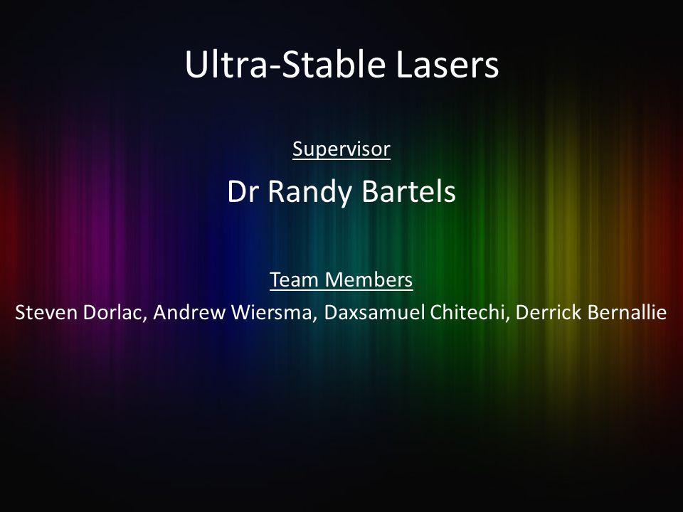 Ultra-Stable Lasers Supervisor Dr Randy Bartels Team Members Steven Dorlac, Andrew Wiersma, Daxsamuel Chitechi, Derrick Bernallie