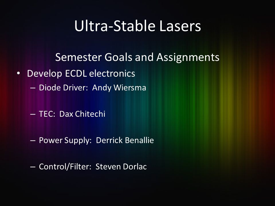Ultra-Stable Lasers Semester Goals and Assignments Develop ECDL electronics – Diode Driver: Andy Wiersma – TEC: Dax Chitechi – Power Supply: Derrick Benallie – Control/Filter: Steven Dorlac