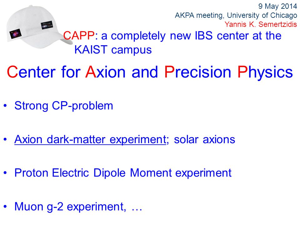 Center for Axion and Precision Physics Strong CP-problem Axion dark-matter experiment; solar axions Proton Electric Dipole Moment experiment Muon g-2 experiment, … CAPP: a completely new IBS center at the KAIST campus 9 May 2014 AKPA meeting, University of Chicago Yannis K.