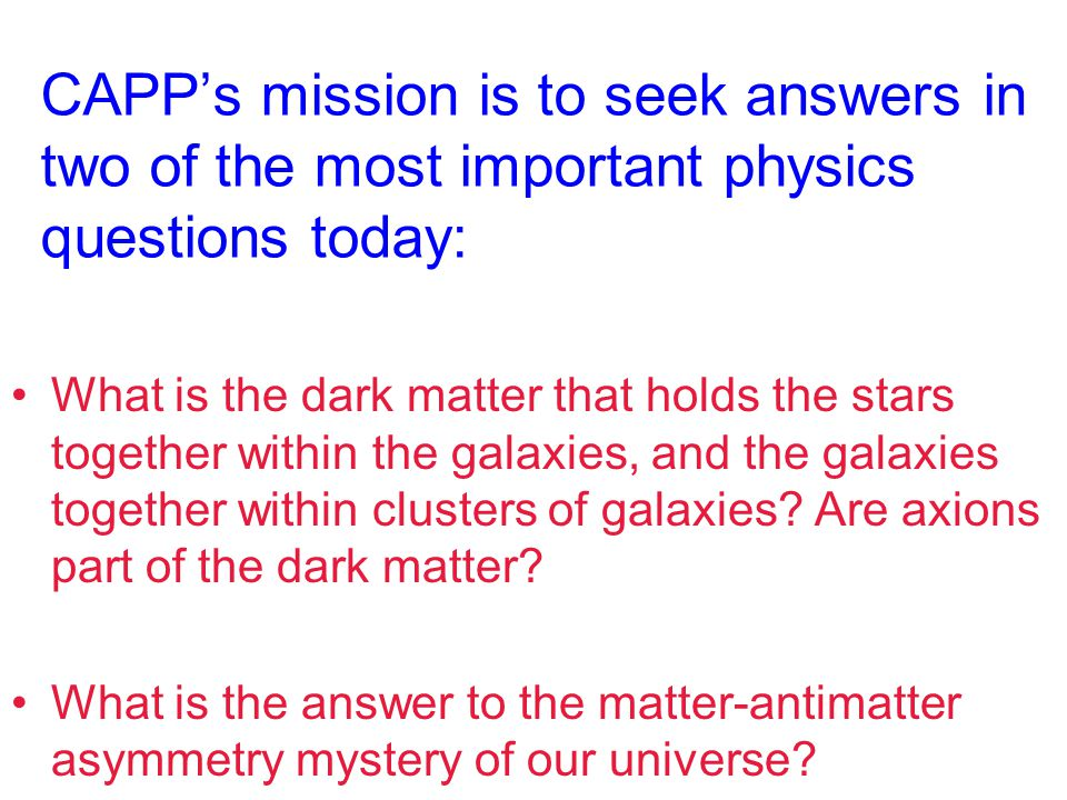 CAPP's mission is to seek answers in two of the most important physics questions today: What is the dark matter that holds the stars together within the galaxies, and the galaxies together within clusters of galaxies.