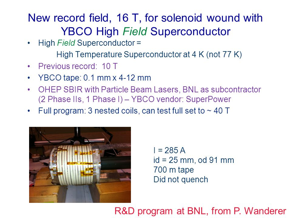 New record field, 16 T, for solenoid wound with YBCO High Field Superconductor High Field Superconductor = High Temperature Superconductor at 4 K (not 77 K) Previous record: 10 T YBCO tape: 0.1 mm x 4-12 mm OHEP SBIR with Particle Beam Lasers, BNL as subcontractor (2 Phase IIs, 1 Phase I) – YBCO vendor: SuperPower Full program: 3 nested coils, can test full set to ~ 40 T I = 285 A id = 25 mm, od 91 mm 700 m tape Did not quench R&D program at BNL, from P.