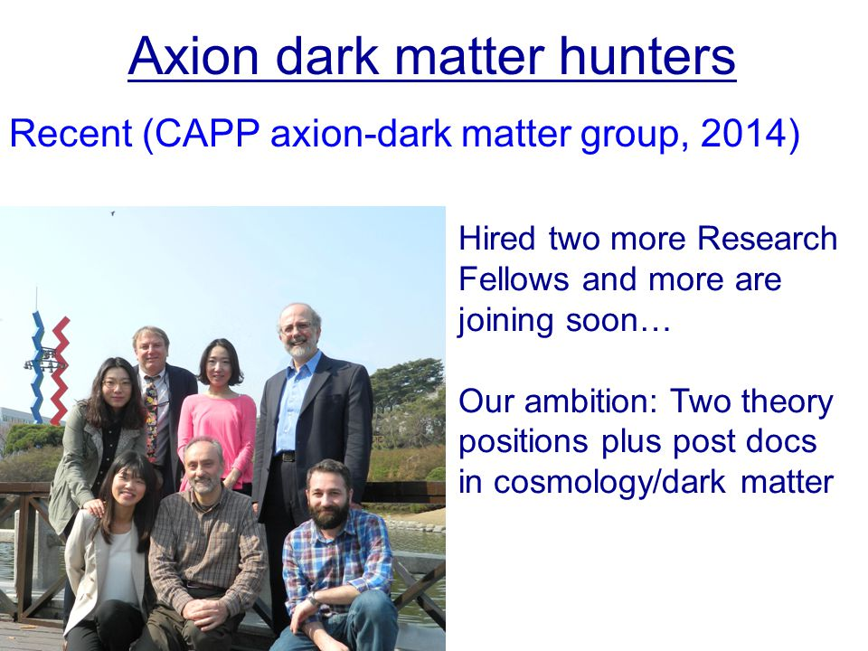 Recent (CAPP axion-dark matter group, 2014) Axion dark matter hunters Hired two more Research Fellows and more are joining soon… Our ambition: Two theory positions plus post docs in cosmology/dark matter