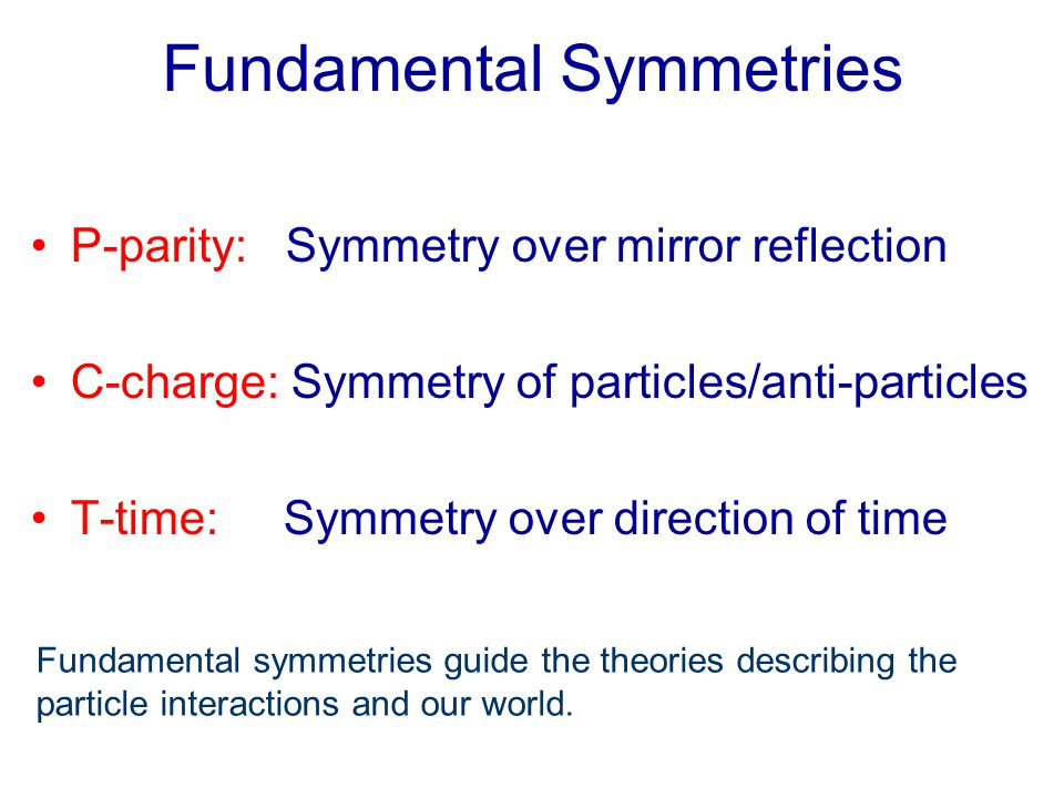 Fundamental Symmetries P-parity: Symmetry over mirror reflection C-charge: Symmetry of particles/anti-particles T-time: Symmetry over direction of time Fundamental symmetries guide the theories describing the particle interactions and our world.