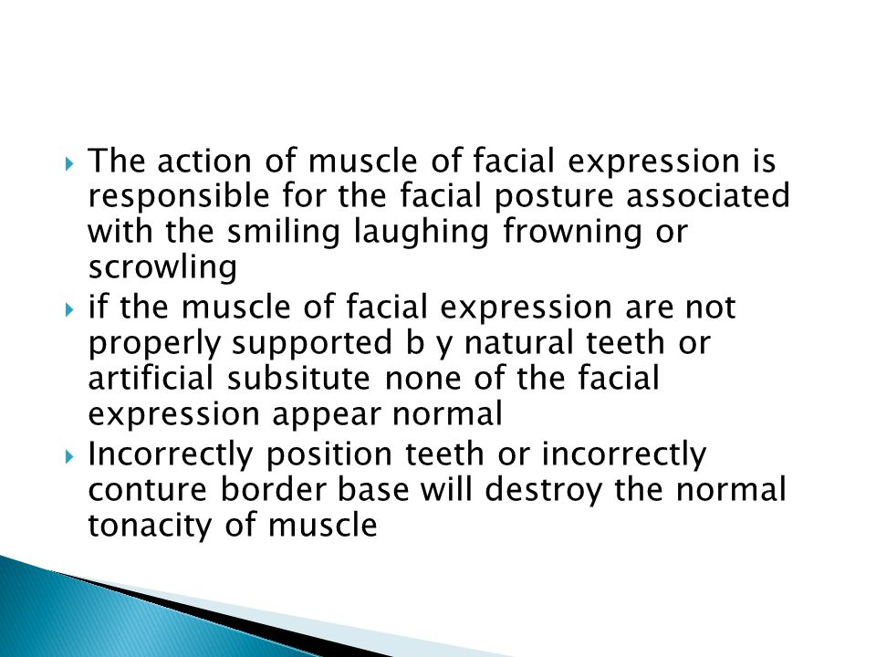  The action of muscle of facial expression is responsible for the facial posture associated with the smiling laughing frowning or scrowling  if the muscle of facial expression are not properly supported b y natural teeth or artificial subsitute none of the facial expression appear normal  Incorrectly position teeth or incorrectly conture border base will destroy the normal tonacity of muscle