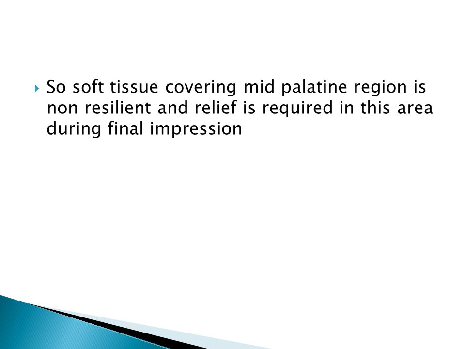  So soft tissue covering mid palatine region is non resilient and relief is required in this area during final impression