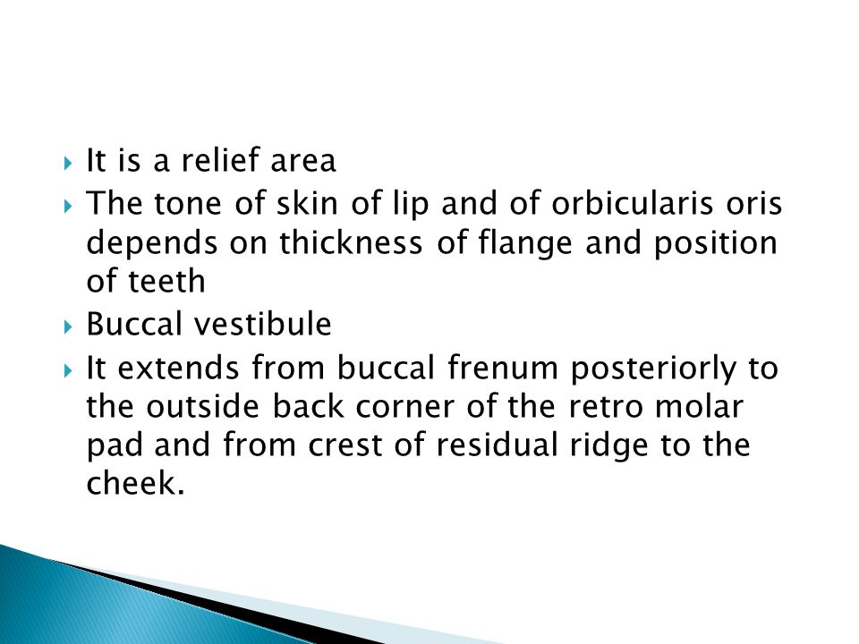  It is a relief area  The tone of skin of lip and of orbicularis oris depends on thickness of flange and position of teeth  Buccal vestibule  It extends from buccal frenum posteriorly to the outside back corner of the retro molar pad and from crest of residual ridge to the cheek.