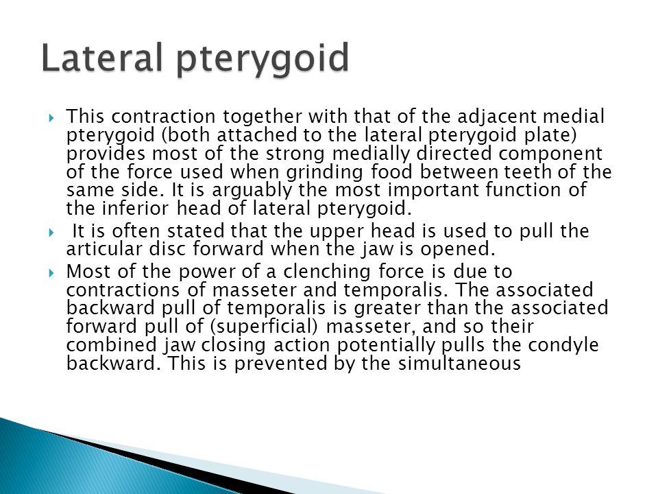  This contraction together with that of the adjacent medial pterygoid (both attached to the lateral pterygoid plate) provides most of the strong medially directed component of the force used when grinding food between teeth of the same side.