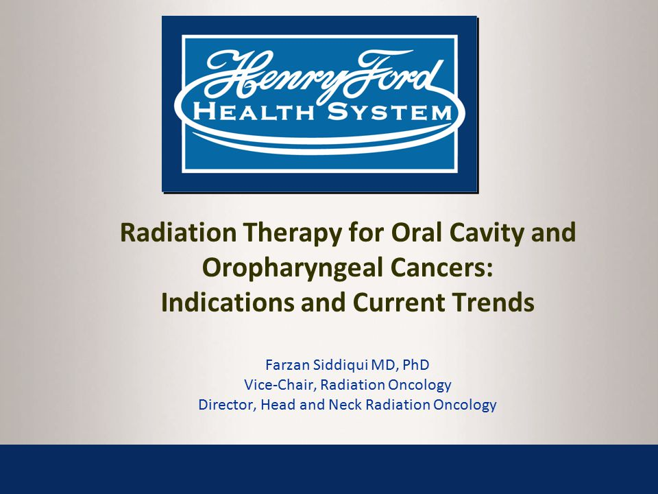 Radiation Therapy for Oral Cavity and Oropharyngeal Cancers: Indications and Current Trends Farzan Siddiqui MD, PhD Vice-Chair, Radiation Oncology Director, Head and Neck Radiation Oncology