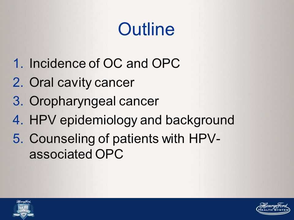 Outline 1.Incidence of OC and OPC 2.Oral cavity cancer 3.Oropharyngeal cancer 4.HPV epidemiology and background 5.Counseling of patients with HPV- associated OPC