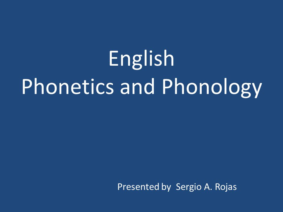 English Phonetics and Phonology Presented by Sergio A. Rojas