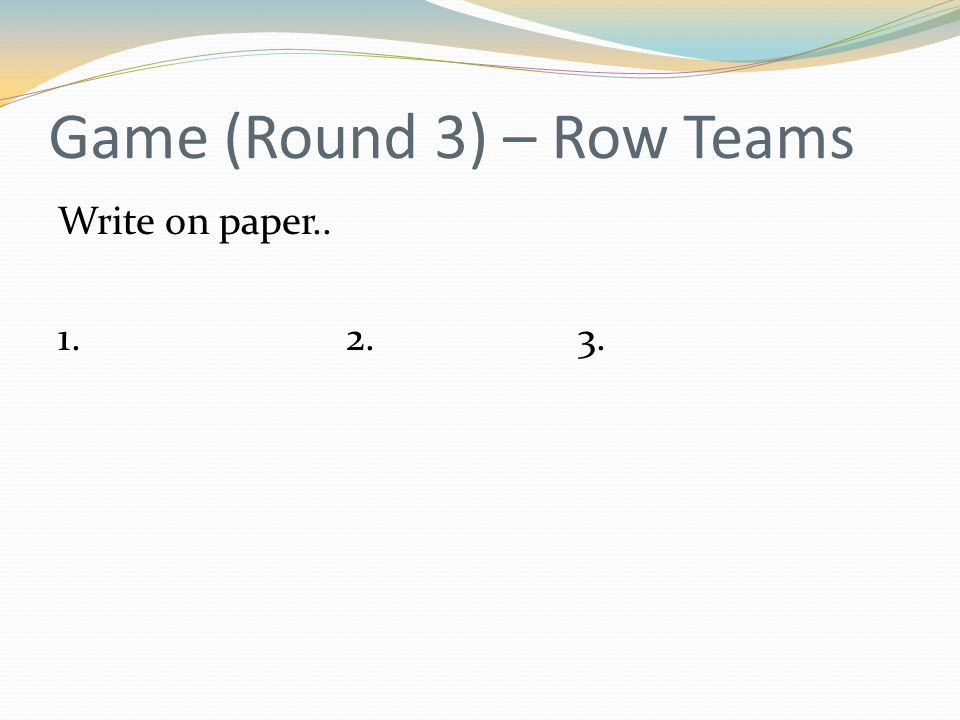 Game (Round 3) – Row Teams Write on paper.. 1. 2. 3.