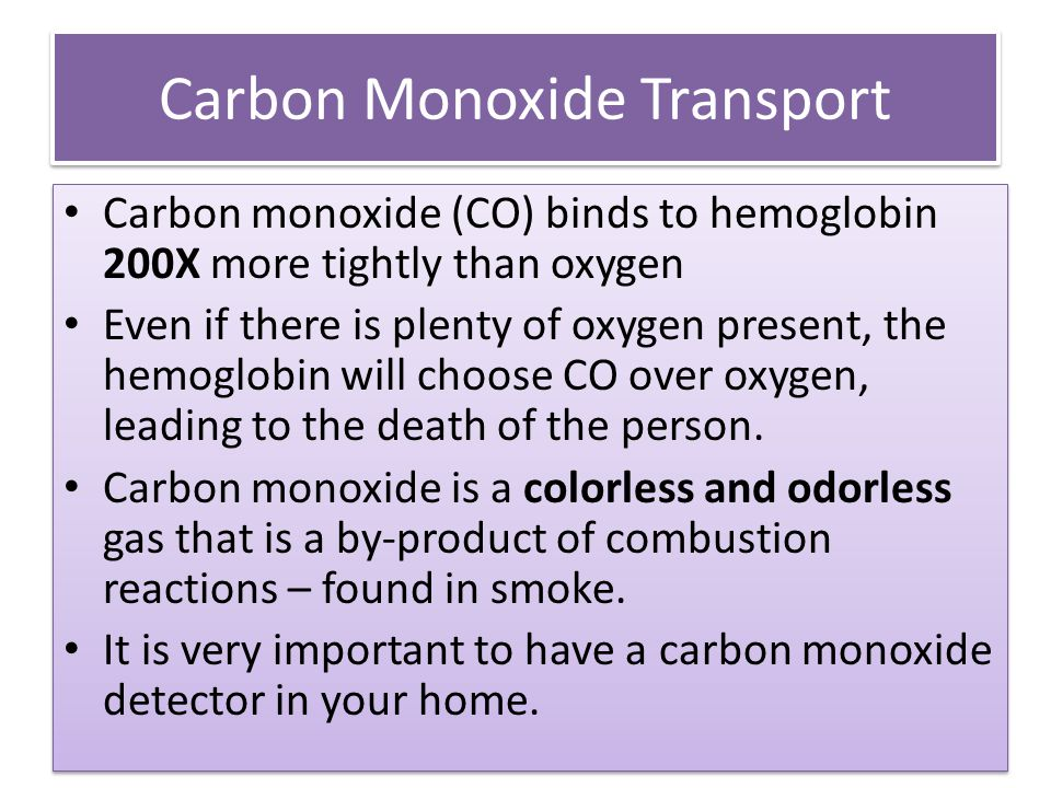 Carbon Monoxide Transport Carbon monoxide (CO) binds to hemoglobin 200X more tightly than oxygen Even if there is plenty of oxygen present, the hemogl