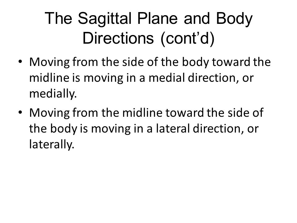The Sagittal Plane and Body Directions (cont'd) Moving from the side of the body toward the midline is moving in a medial direction, or medially.