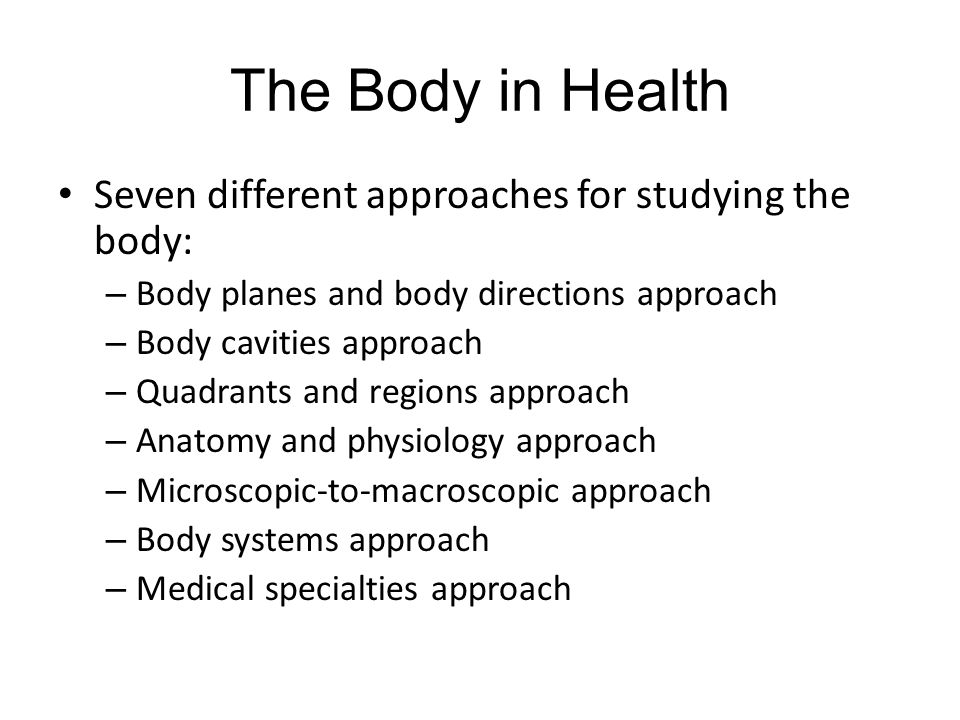 The Body in Health Seven different approaches for studying the body: – Body planes and body directions approach – Body cavities approach – Quadrants and regions approach – Anatomy and physiology approach – Microscopic-to-macroscopic approach – Body systems approach – Medical specialties approach