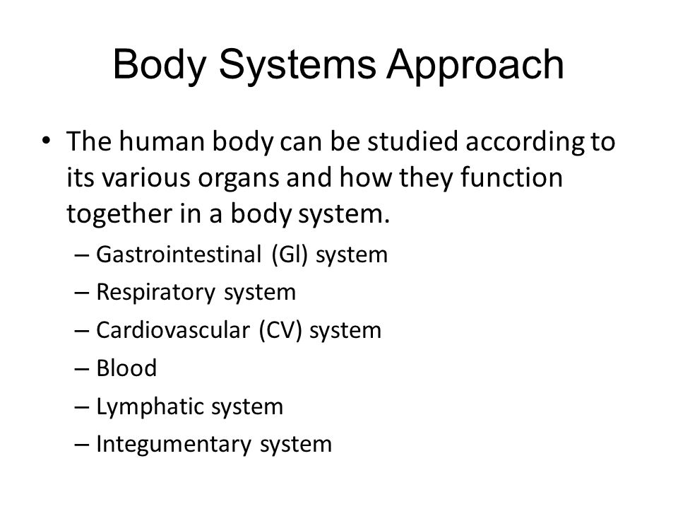 Body Systems Approach The human body can be studied according to its various organs and how they function together in a body system.