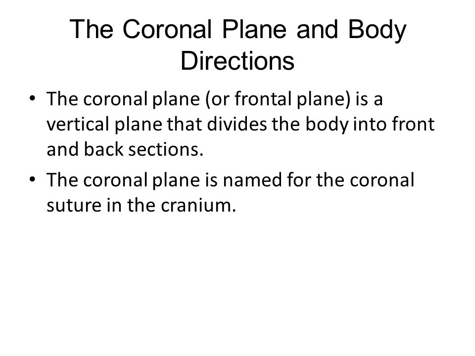 The Coronal Plane and Body Directions The coronal plane (or frontal plane) is a vertical plane that divides the body into front and back sections.
