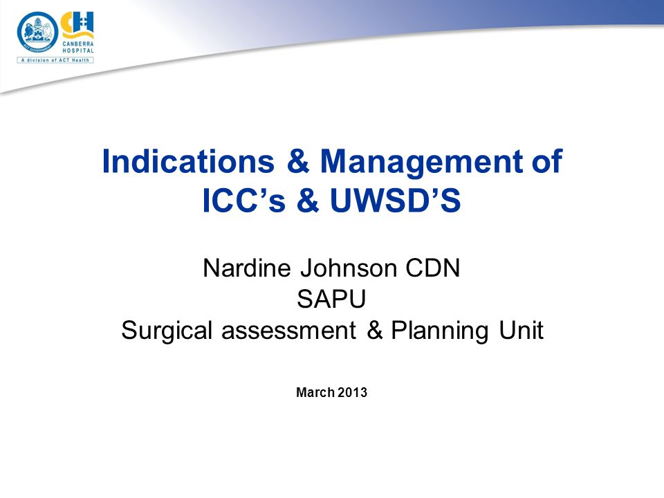 Indications & Management of ICC's & UWSD'S Nardine Johnson CDN SAPU Surgical assessment & Planning Unit March 2013