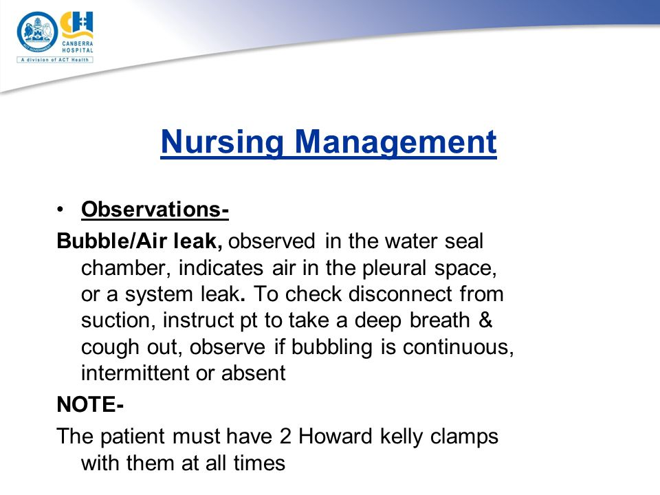 Nursing Management Observations- Bubble/Air leak, observed in the water seal chamber, indicates air in the pleural space, or a system leak. To check d