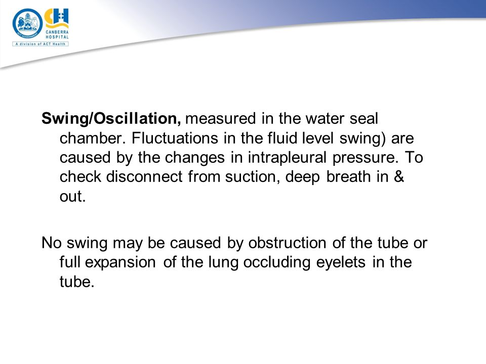Swing/Oscillation, measured in the water seal chamber. Fluctuations in the fluid level swing) are caused by the changes in intrapleural pressure. To c
