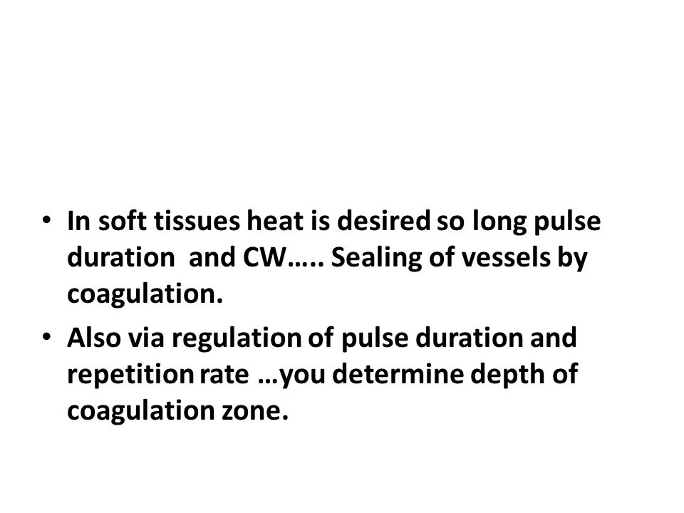 In soft tissues heat is desired so long pulse duration and CW…..