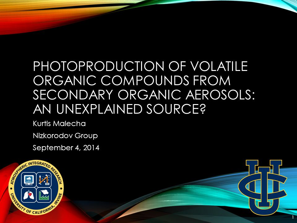 PHOTOPRODUCTION OF VOLATILE ORGANIC COMPOUNDS FROM SECONDARY ORGANIC AEROSOLS: AN UNEXPLAINED SOURCE? Kurtis Malecha Nizkorodov Group September 4, 201