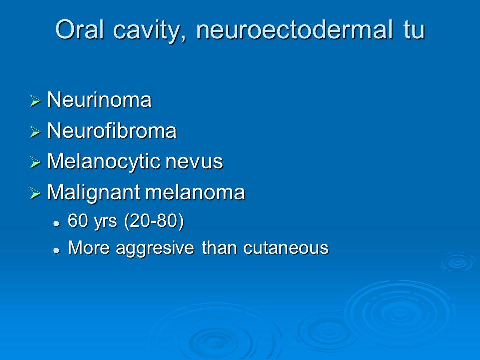 Oral cavity, neuroectodermal tu  Neurinoma  Neurofibroma  Melanocytic nevus  Malignant melanoma 60 yrs (20-80) 60 yrs (20-80) More aggresive than