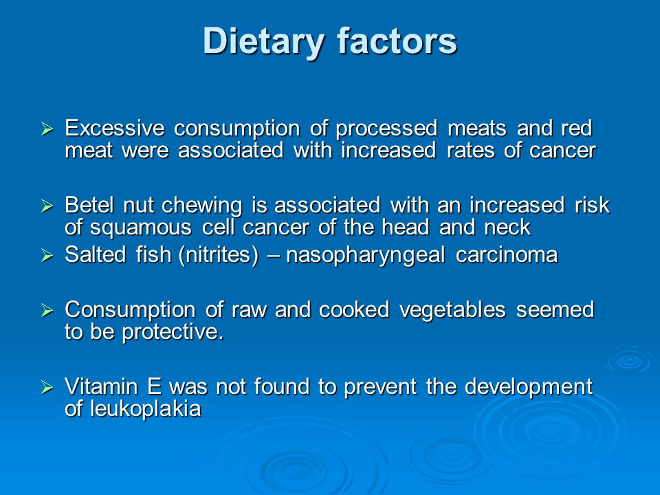 Dietary factors  Excessive consumption of processed meats and red meat were associated with increased rates of cancer  Betel nut chewing is associat