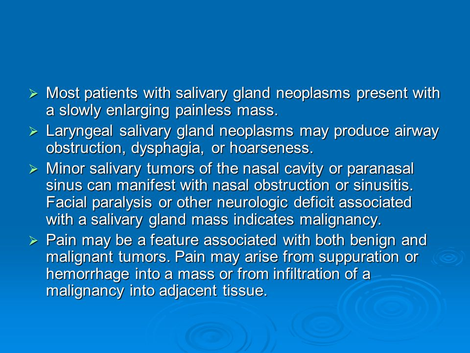  Most patients with salivary gland neoplasms present with a slowly enlarging painless mass.  Laryngeal salivary gland neoplasms may produce airway o