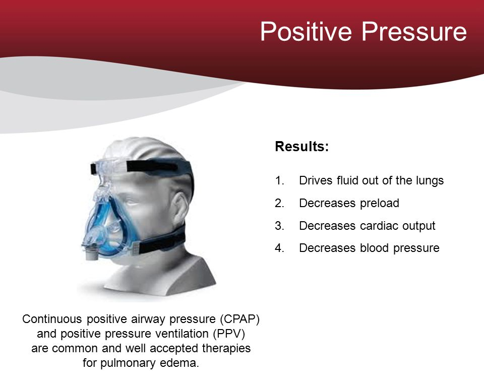 Positive Pressure Results: 1.Drives fluid out of the lungs 2.Decreases preload 3.Decreases cardiac output 4.Decreases blood pressure Continuous positi
