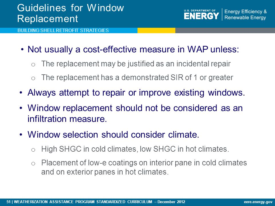 51 | WEATHERIZATION ASSISTANCE PROGRAM STANDARDIZED CURRICULUM – December 2012eere.energy.gov Guidelines for Window Replacement Not usually a cost-effective measure in WAP unless: o The replacement may be justified as an incidental repair o The replacement has a demonstrated SIR of 1 or greater Always attempt to repair or improve existing windows.