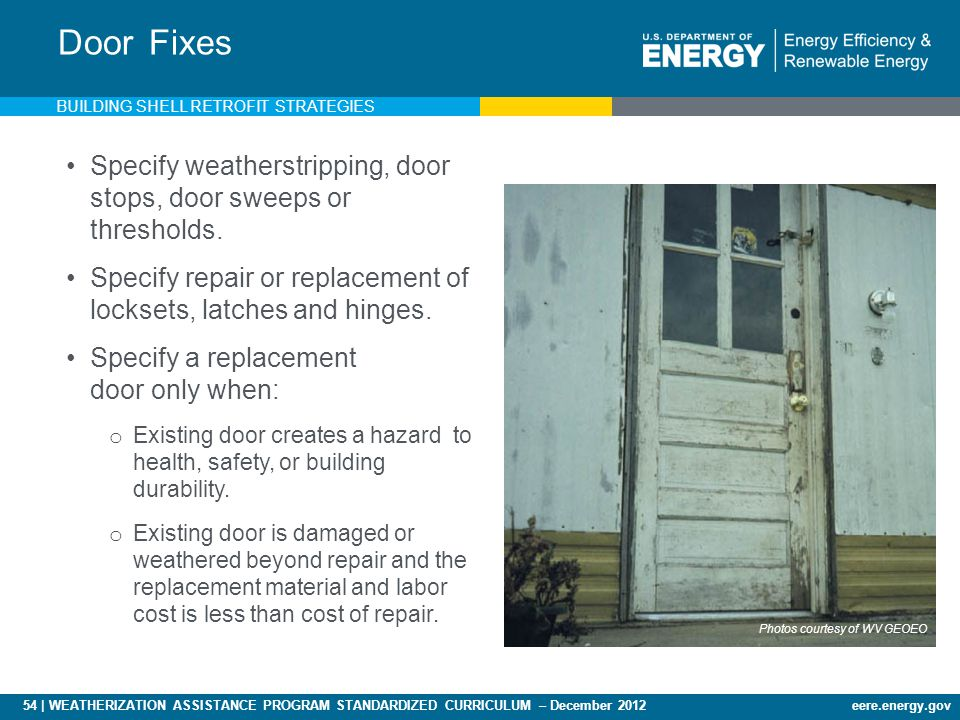 54 | WEATHERIZATION ASSISTANCE PROGRAM STANDARDIZED CURRICULUM – December 2012eere.energy.gov Door Fixes Specify weatherstripping, door stops, door sweeps or thresholds.