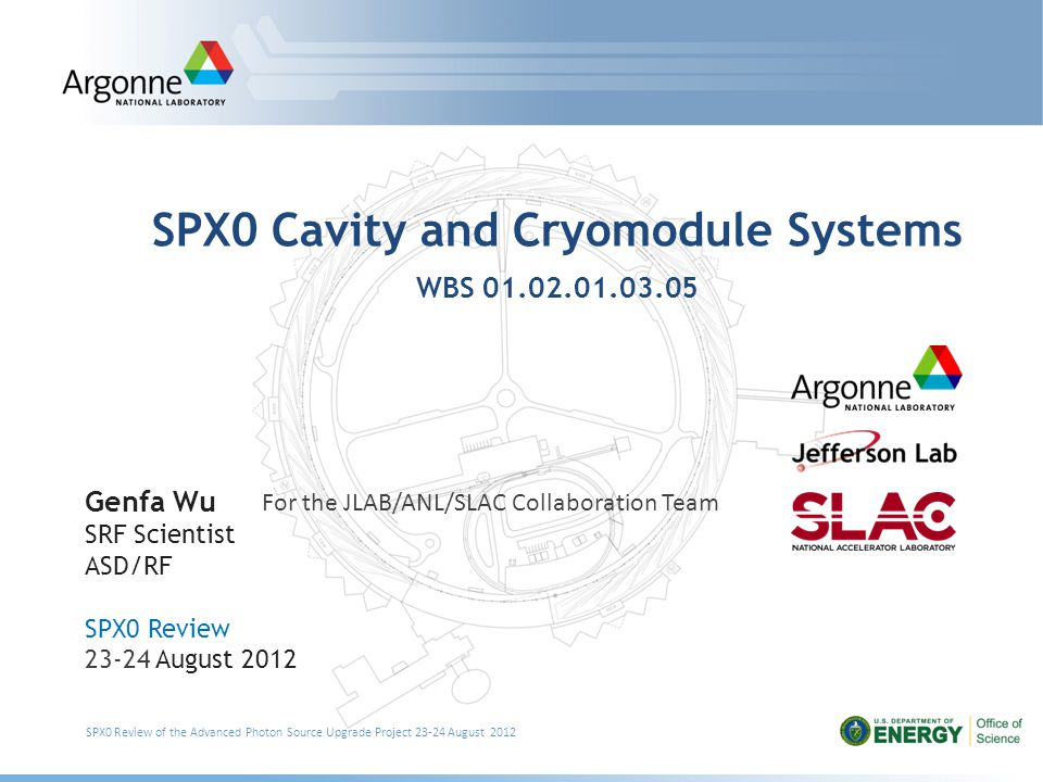 SPX0 Cavity and Cryomodule Systems WBS 01.02.01.03.05 Genfa Wu SRF Scientist ASD/RF SPX0 Review 23-24 August 2012 SPX0 Review of the Advanced Photon Source Upgrade Project 23-24 August 2012 For the JLAB/ANL/SLAC Collaboration Team