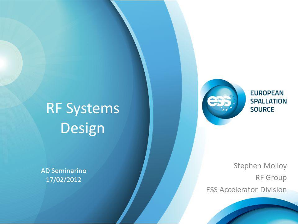 RF Systems Design Stephen Molloy RF Group ESS Accelerator Division AD Seminarino 17/02/2012