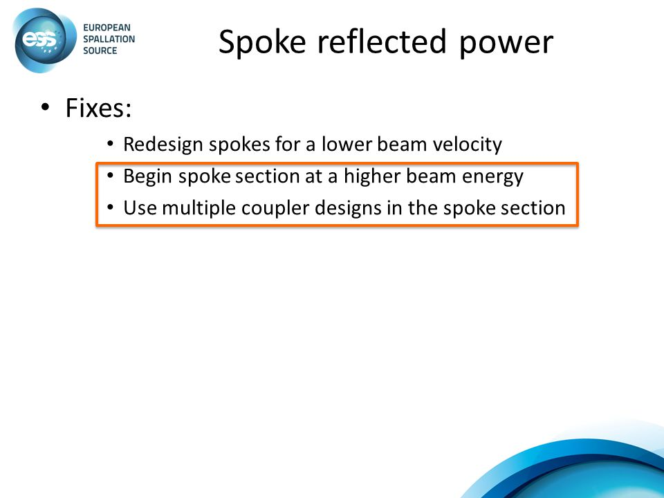 Spoke reflected power Fixes: Redesign spokes for a lower beam velocity Begin spoke section at a higher beam energy Use multiple coupler designs in the