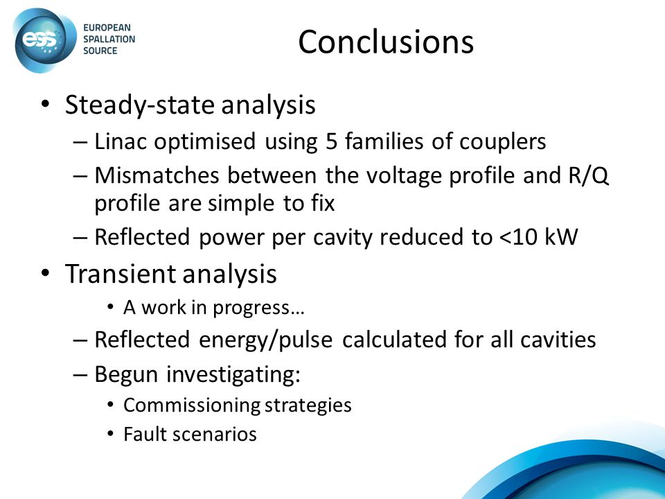 Conclusions Steady-state analysis – Linac optimised using 5 families of couplers – Mismatches between the voltage profile and R/Q profile are simple t