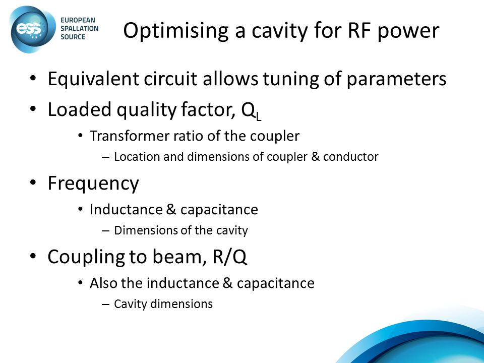 Optimising a cavity for RF power Equivalent circuit allows tuning of parameters Loaded quality factor, Q L Transformer ratio of the coupler – Location