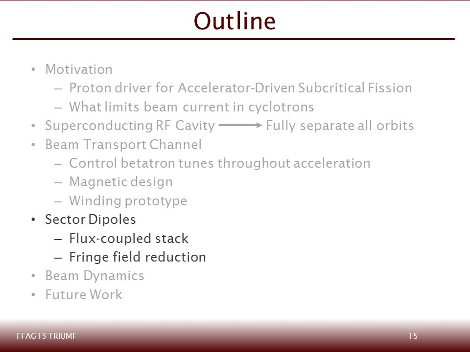 Motivation – Proton driver for Accelerator-Driven Subcritical Fission – What limits beam current in cyclotrons Superconducting RF CavityFully separate all orbits Beam Transport Channel – Control betatron tunes throughout acceleration – Magnetic design – Winding prototype Sector Dipoles – Flux-coupled stack – Fringe field reduction Beam Dynamics Future Work Outline FFAG13 TRIUMF15