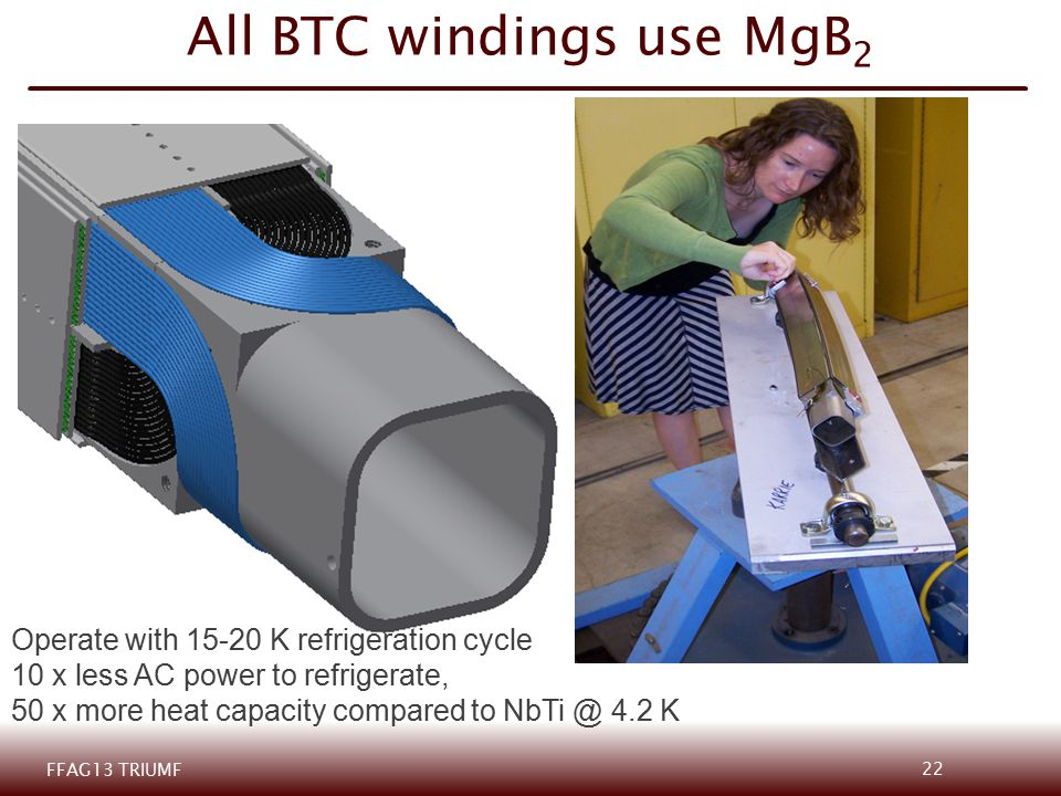 All BTC windings use MgB 2 Operate with 15-20 K refrigeration cycle 10 x less AC power to refrigerate, 50 x more heat capacity compared to NbTi @ 4.2 K FFAG13 TRIUMF 22