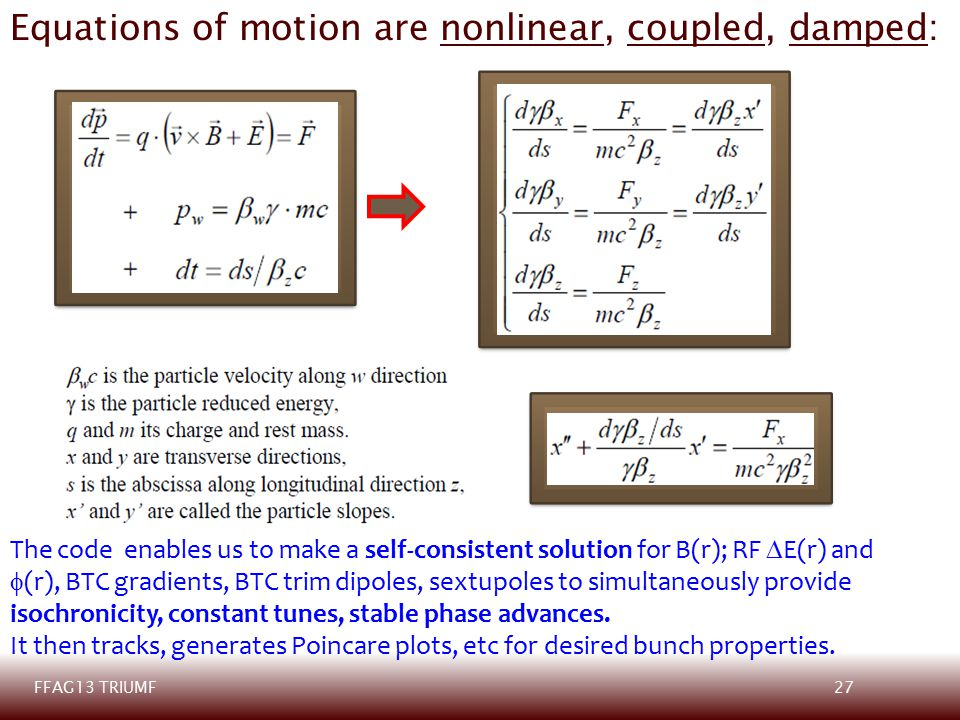 27FFAG13 TRIUMF Equations of motion are nonlinear, coupled, damped: The code enables us to make a self-consistent solution for B(r); RF  E(r) and  (r), BTC gradients, BTC trim dipoles, sextupoles to simultaneously provide isochronicity, constant tunes, stable phase advances.