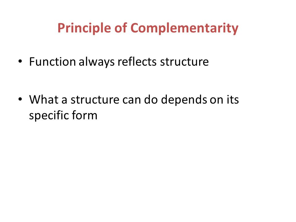 Principle of Complementarity Function always reflects structure What a structure can do depends on its specific form