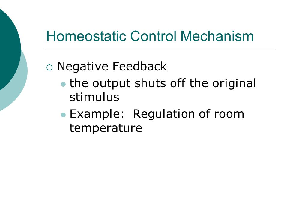 Homeostatic Control Mechanism  Negative Feedback the output shuts off the original stimulus Example: Regulation of room temperature