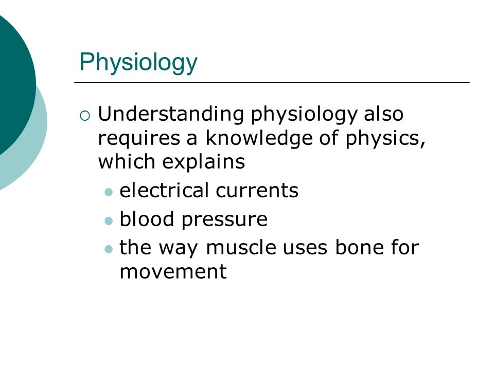 Physiology  Understanding physiology also requires a knowledge of physics, which explains electrical currents blood pressure the way muscle uses bone for movement