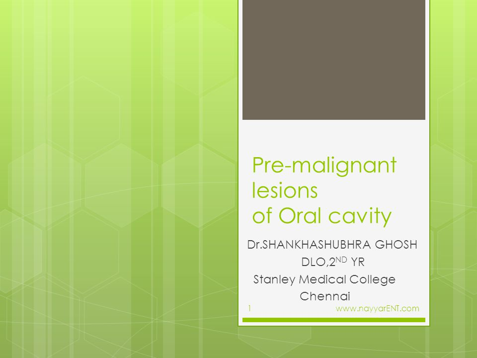 Pre-malignant lesions of Oral cavity Dr.SHANKHASHUBHRA GHOSH DLO,2 ND YR Stanley Medical College Chennai www.nayyarENT.com1