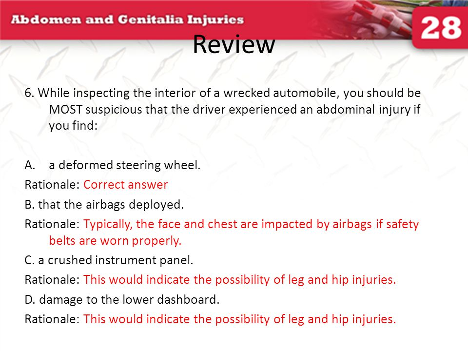 Review 6. While inspecting the interior of a wrecked automobile, you should be MOST suspicious that the driver experienced an abdominal injury if you