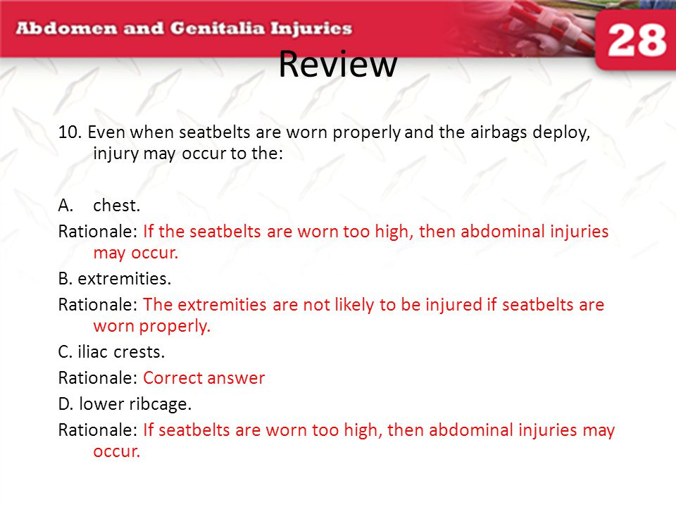 Review 10. Even when seatbelts are worn properly and the airbags deploy, injury may occur to the: A.chest. Rationale: If the seatbelts are worn too hi