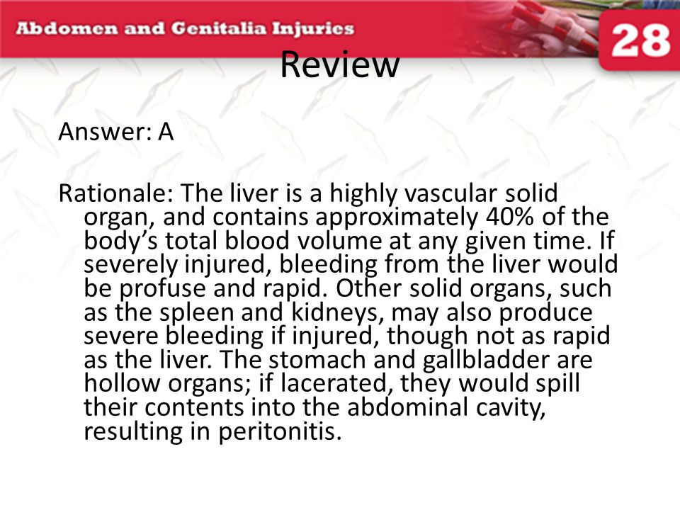 Review Answer: D Rationale: In general, solid organs bleed when injured and hollow organs spill their contents into the abdominal cavity, resulting in peritonitis—inflammation of the intraabdominal lining.