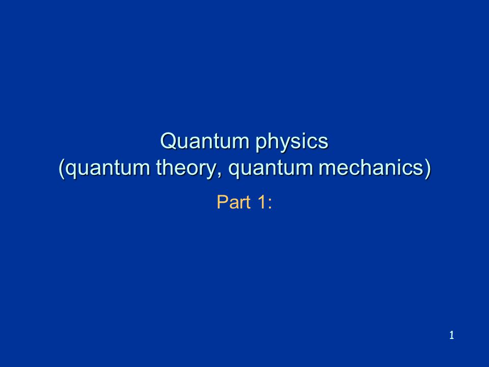 1 Quantum physics (quantum theory, quantum mechanics) Part 1: