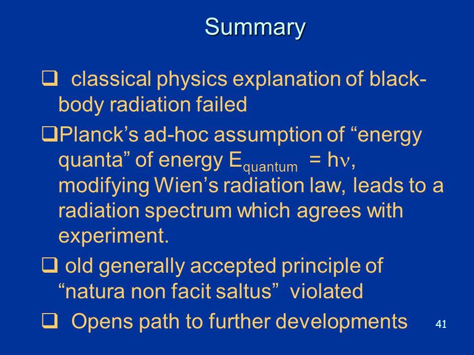 "41 Summary  classical physics explanation of black- body radiation failed  Planck's ad-hoc assumption of ""energy quanta"" of energy E quantum = h, mo"